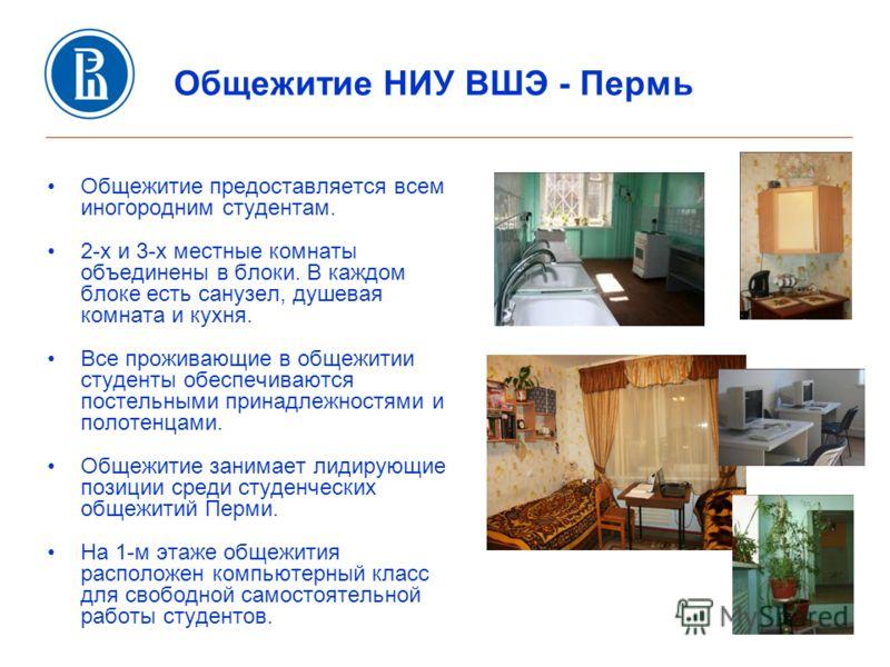 Общежитие НИУ ВШЭ - Пермь Общежитие предоставляется всем иногородним студентам. 2-х и 3-х местные комнаты объединены в блоки. В каждом блоке есть санузел, душевая комната и кухня. Все проживающие в общежитии студенты обеспечиваются постельными принад