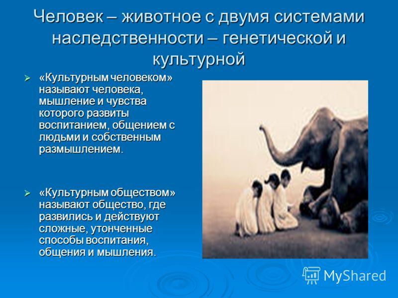 Человек – животное с двумя системами наследственности – генетической и культурной «Культурным человеком» называют человека, мышление и чувства которого развиты воспитанием, общением с людьми и собственным размышлением. «Культурным человеком» называют