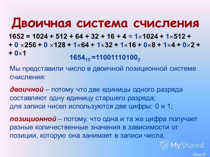 10 из 25 Двоичная система счисления 1652 = 1024 + 512 + 64 + 32 + 16 + 4 = 1 1024 + 1 512 + + 0 256 + 0 128 + 1 64 + 1 32 + 1 16 + 0 8 + 1 4 + 0 2 + + 0 1 1654 10 =11001110100 2 Мы представили число в двоичной позиционной системе счисления: двоичной