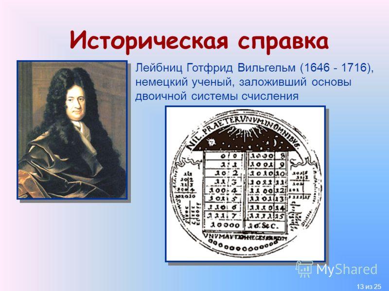 13 из 25 Историческая справка Лейбниц Готфрид Вильгельм (1646 - 1716), немецкий ученый, заложивший основы двоичной системы счисления
