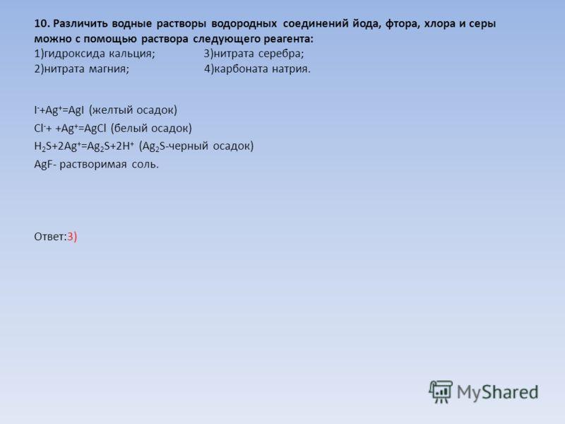 10. Различить водные растворы водородных соединений йода, фтора, хлора и серы можно с помощью раствора следующего реагента: 1)гидроксида кальция;3)нитрата серебра; 2)нитрата магния; 4)карбоната натрия. I - +Ag + =AgI (желтый осадок) Cl - + +Ag + =AgC
