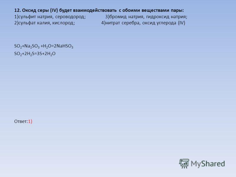 12. Оксид серы (IV) будет взаимодействовать с обоими веществами пары: 1)сульфит натрия, сероводород; 3)бромид натрия, гидроксид натрия; 2)сульфат калия, кислород; 4)нитрат серебра, оксид углерода (IV) SO 2 +Na 2 SO 3 +H 2 O=2NaHSO 3 SO 2 +2H 2 S=3S+2