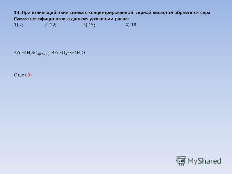 13. При взаимодействии цинка с концентрированной серной кислотой образуется сера. Сумма коэффициентов в данном уравнении равна: 1) 7; 2) 12; 3) 15; 4) 18. 3Zn+4H 2 SO 4(конц.) =3ZnSO 4 +S+4H 2 O Ответ:3)