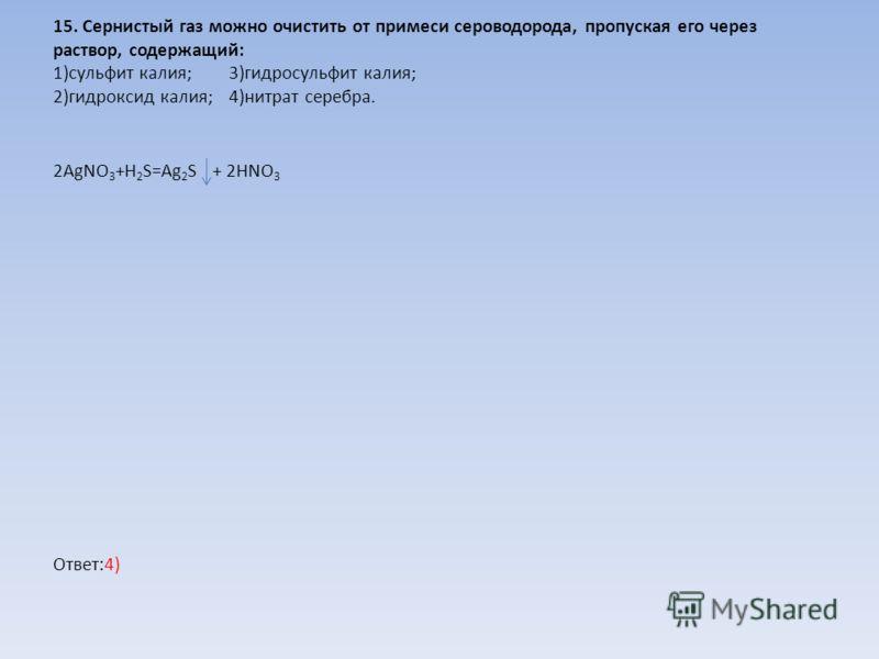 15. Сернистый газ можно очистить от примеси сероводорода, пропуская его через раствор, содержащий: 1)сульфит калия;3)гидросульфит калия; 2)гидроксид калия;4)нитрат серебра. 2AgNO 3 +H 2 S=Ag 2 S + 2HNO 3 Ответ:4)