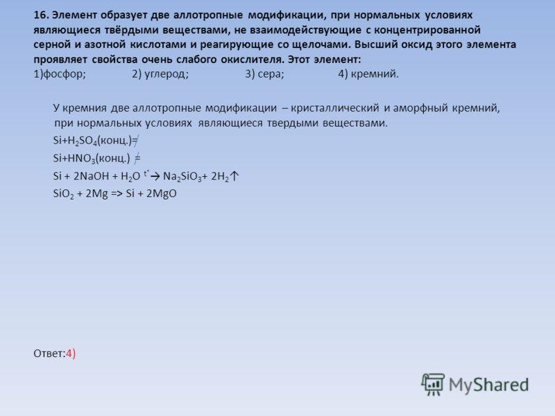 16. Элемент образует две аллотропные модификации, при нормальных условиях являющиеся твёрдыми веществами, не взаимодействующие с концентрированной серной и азотной кислотами и реагирующие со щелочами. Высший оксид этого элемента проявляет свойства оч