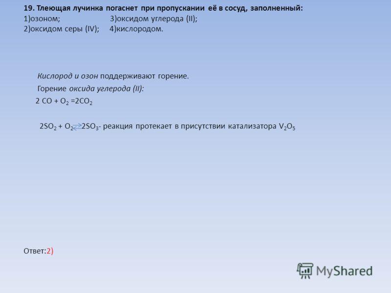 19. Тлеющая лучинка погаснет при пропускании её в сосуд, заполненный: 1)озоном; 3)оксидом углерода (II); 2)оксидом серы (IV); 4)кислородом. Кислород и озон поддерживают горение. Горение оксида углерода (II): 2 CO + O 2 =2CO 2 2SO 2 + O 2 2SO 3 - реак