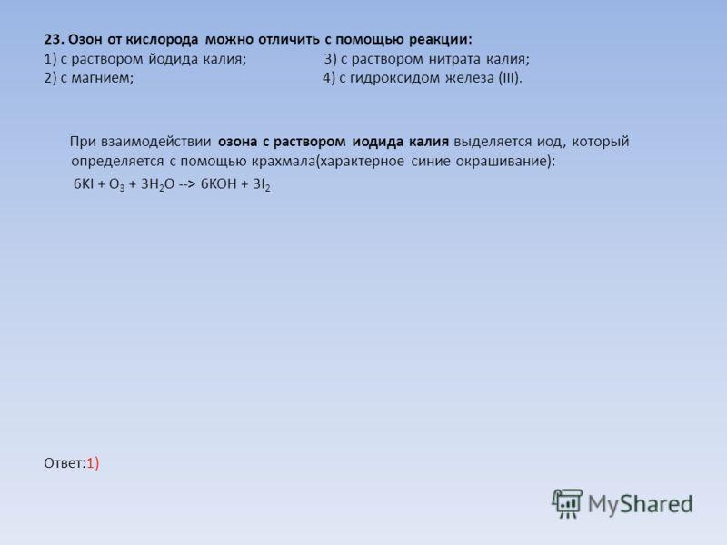 23. Озон от кислорода можно отличить с помощью реакции: 1) с раствором йодида калия; 3) с раствором нитрата калия; 2) с магнием; 4) с гидроксидом железа (III). При взаимодействии озона с раствором иодида калия выделяется иод, который определяется с п