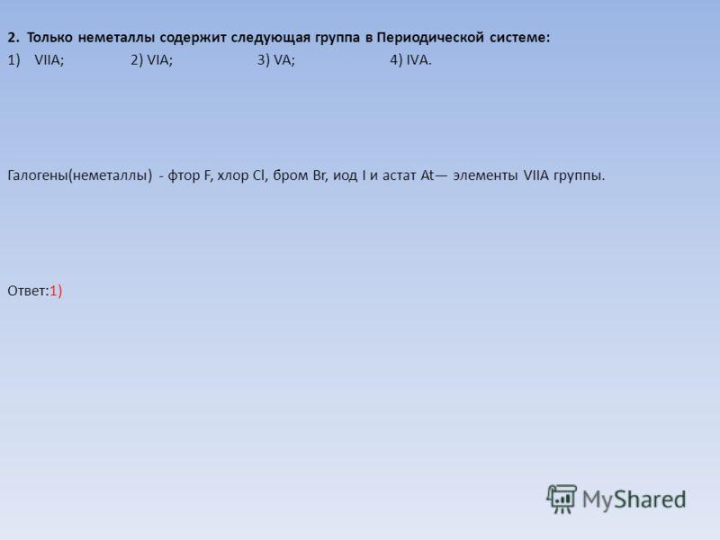 2. Только неметаллы содержит следующая группа в Периодической системе: 1)VIIА; 2) VIА; 3) VA; 4) IVА. Галогены(неметаллы) - фтор F, хлор Cl, бром Br, иод I и астат At элементы VIIА группы. Ответ:1)