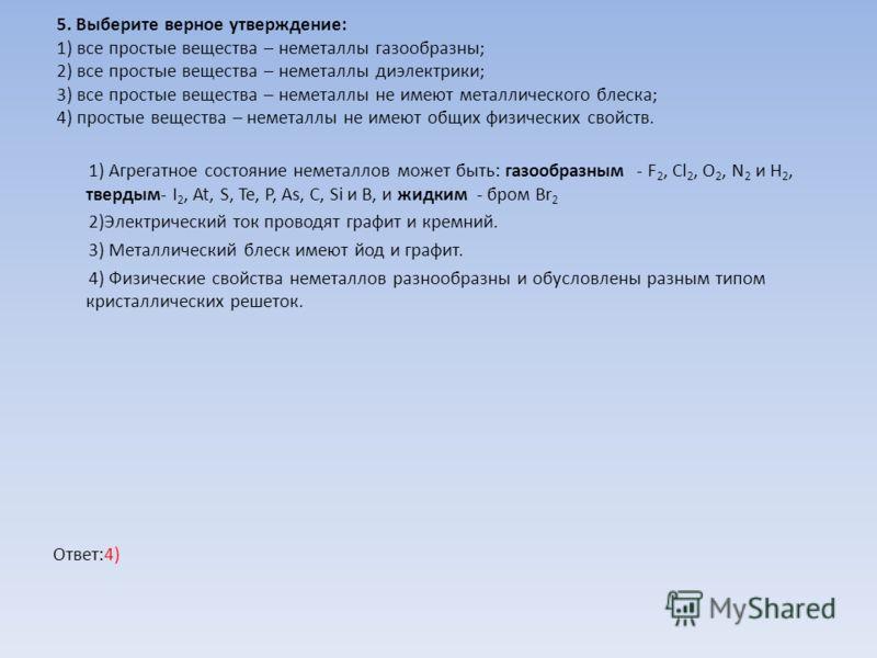 5. Выберите верное утверждение: 1) все простые вещества – неметаллы газообразны; 2) все простые вещества – неметаллы диэлектрики; 3) все простые вещества – неметаллы не имеют металлического блеска; 4) простые вещества – неметаллы не имеют общих физич