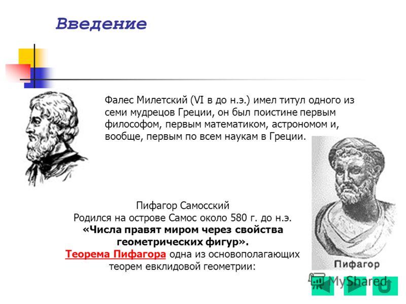 Фалес Милетский (VI в до н.э.) имел титул одного из семи мудрецов Греции, он был поистине первым философом, первым математиком, астрономом и, вообще, первым по всем наукам в Греции. Введение Пифагор Самосский Родился на острове Самос около 580 г. до
