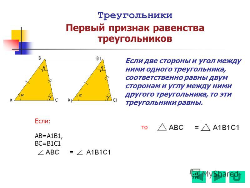 Треугольники Первый признак равенства треугольников Если две стороны и угол между ними одного треугольника, соответственно равны двум сторонам и углу между ними другого треугольника, то эти треугольники равны. Если: AB=A1B1, BC=B1C1 то