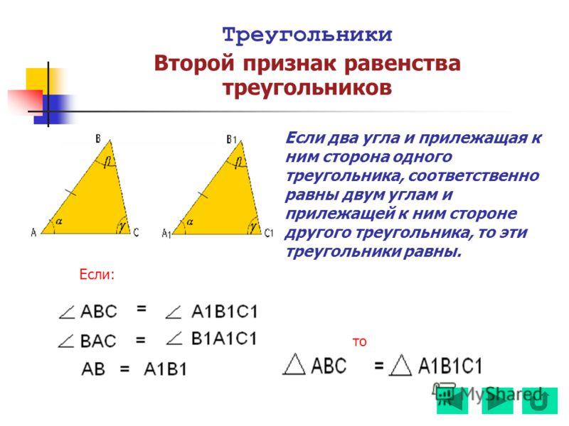 Треугольники Второй признак равенства треугольников Если два угла и прилежащая к ним сторона одного треугольника, соответственно равны двум углам и прилежащей к ним стороне другого треугольника, то эти треугольники равны. Если: то