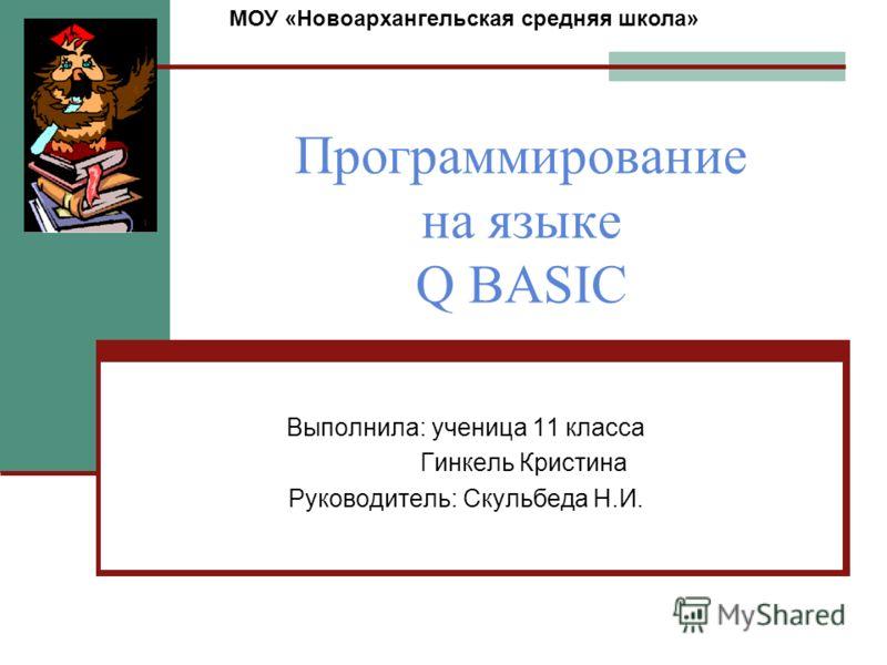 Программирование на языке Q BASIC Выполнила: ученица 11 класса Гинкель Кристина Руководитель: Скульбеда Н.И. МОУ «Новоархангельская средняя школа»