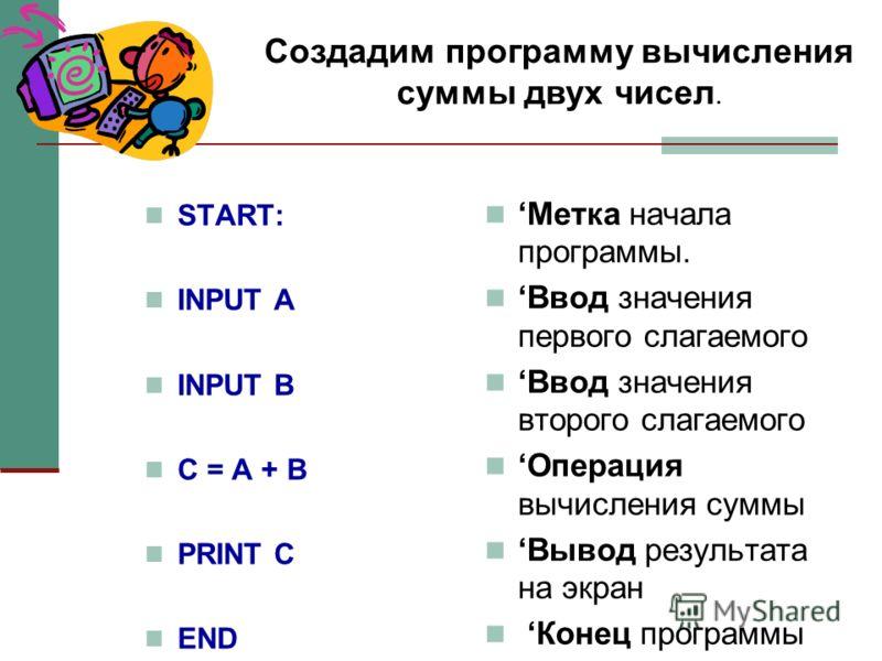 START: INPUT A INPUT B C = A + B PRINT C ЕND Метка начала программы. Ввод значения первого слагаемого Ввод значения второго слагаемого Операция вычисления суммы Вывод результата на экран Конец программы Создадим программу вычисления суммы двух чисел.