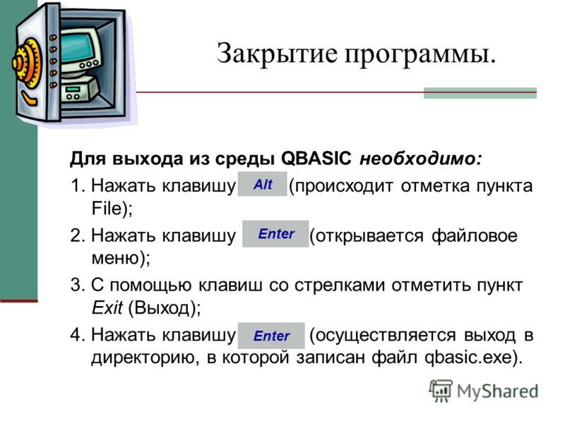 Закрытие программы. Для выхода из среды QBASIC необходимо: 1. Нажать клавишу (происходит отметка пункта File); 2. Нажать клавишу (открывается файловое меню); 3. С помощью клавиш со стрелками отметить пункт Ехit (Выход); 4. Нажать клавишу (осуществляе