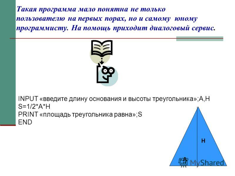 Такая программа мало понятна не только пользователю на первых порах, но и самому юному программисту. На помощь приходит диалоговый сервис. INPUT «введите длину основания и высоты треугольника»;A,H S=1/2*A*H PRINT «площадь треугольника равна»;S END H