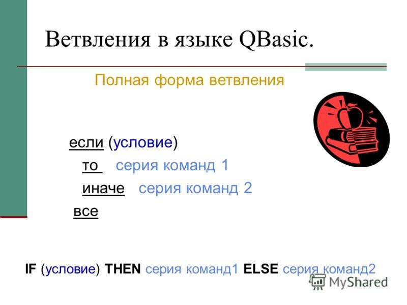 Ветвления в языке QBasic. если (условие) то серия команд 1 иначе серия команд 2 все IF (условие) THEN серия команд1 ELSE серия команд2 Полная форма ветвления