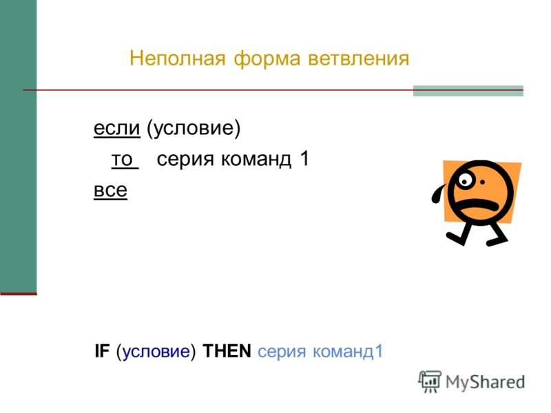 Неполная форма ветвления если (условие) то серия команд 1 все IF (условие) THEN серия команд1