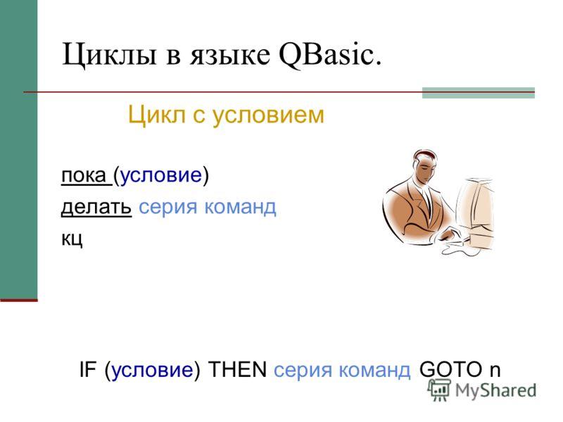 Циклы в языке QBasic. пока (условие) делать серия команд кц IF (условие) THEN серия команд GOTO n Цикл с условием