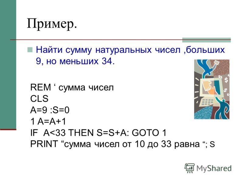 Пример. Найти сумму натуральных чисел,больших 9, но меньших 34. REM сумма чисел CLS A=9 :S=0 1 A=A+1 IF A