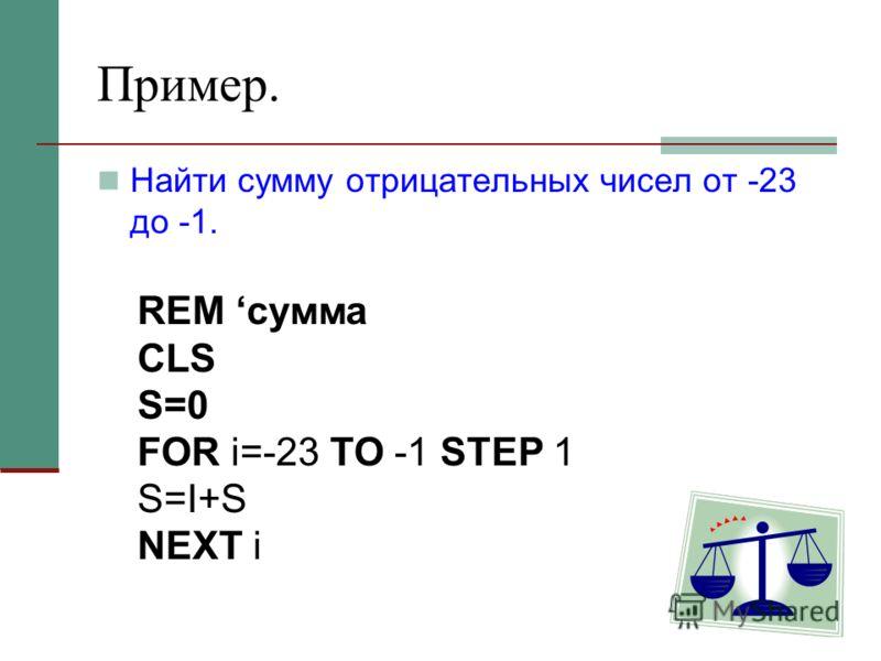 Пример. Найти сумму отрицательных чисел от -23 до -1. REM сумма CLS S=0 FOR i=-23 TO -1 STEP 1 S=I+S NEXT i
