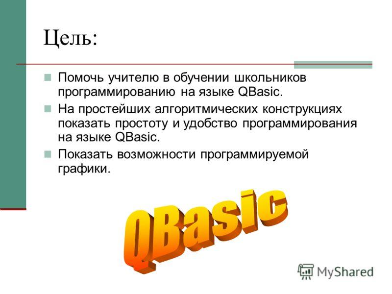 Цель: Помочь учителю в обучении школьников программированию на языке QBasic. На простейших алгоритмических конструкциях показать простоту и удобство программирования на языке QBasic. Показать возможности программируемой графики.