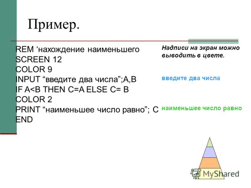 Пример. REM нахождение наименьшего SCREEN 12 COLOR 9 INPUT введите два числа;A,B IF A