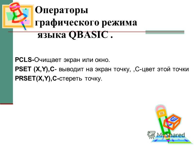 Операторы графического режима языка QBASIC. PCLS-Очищает экран или окно. PSET (X,Y),C- выводит на экран точку,,C-цвет этой точки PRSET(X,Y),C-стереть точку.