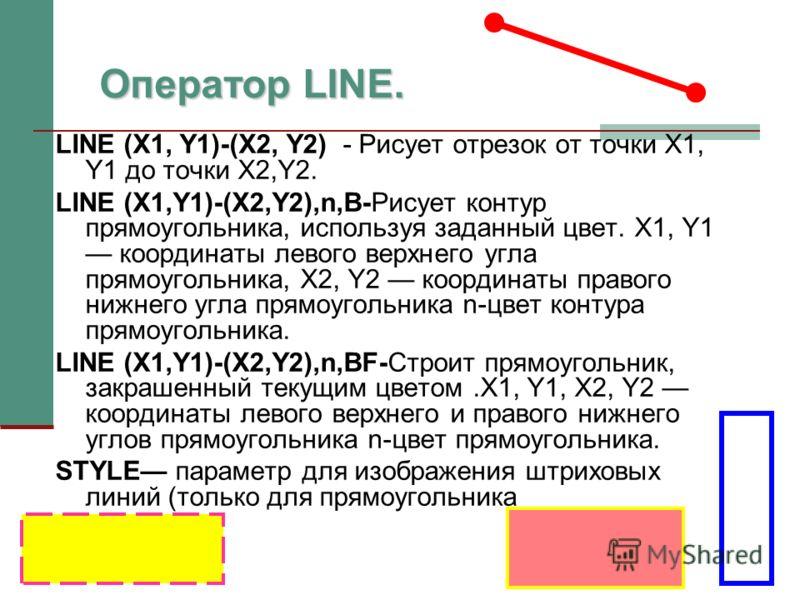 LINE (X1, Y1)-(X2, Y2) - Рисует отрезок от точки X1, Y1 до точки X2,Y2. LINE (X1,Y1)-(X2,Y2),n,B-Рисует контур прямоугольника, используя заданный цвет. X1, Y1 координаты левого верхнего угла прямоугольника, X2, Y2 координаты правого нижнего угла прям