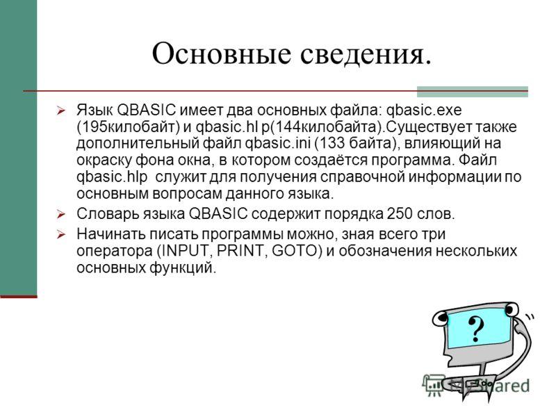 Основные сведения. Язык QBASIC имеет два основных файла: qbasic.exe (195килобайт) и qbasic.hl p(144килобайта).Существует также дополнительный файл qbasic.ini (133 байта), влияющий на окраску фона окна, в котором создаётся программа. Файл qbasic.hlp с