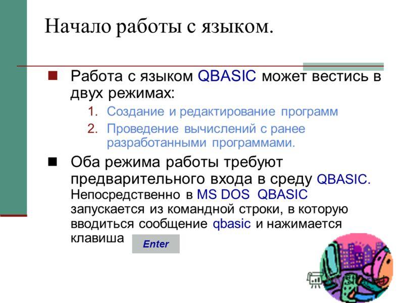 Начало работы с языком. Работа с языком QBASIC может вестись в двух режимах: 1.Создание и редактирование программ 2.Проведение вычислений с ранее разработанными программами. Оба режима работы требуют предварительного входа в среду QBASIC. Непосредств