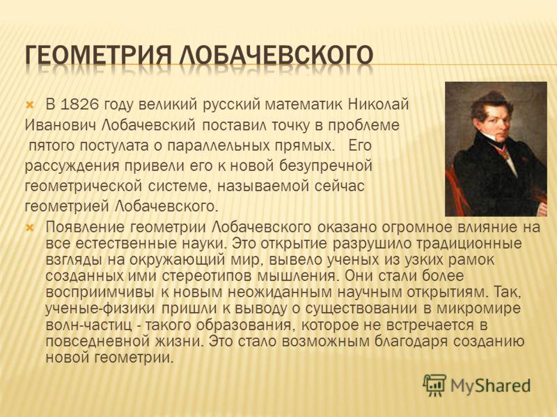 В 1826 году великий русский математик Николай Иванович Лобачевский поставил точку в проблеме пятого постулата о параллельных прямых. Его рассуждения привели его к новой безупречной геометрической системе, называемой сейчас геометрией Лобачевского. По