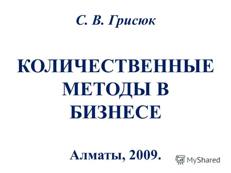 С. В. Грисюк КОЛИЧЕСТВЕННЫЕ МЕТОДЫ В БИЗНЕСЕ Алматы, 2009.