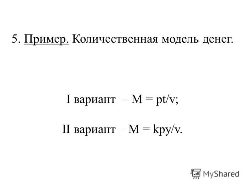 5. Пример. Количественная модель денег. I вариант – M = pt/v; II вариант – M = kpy/v.