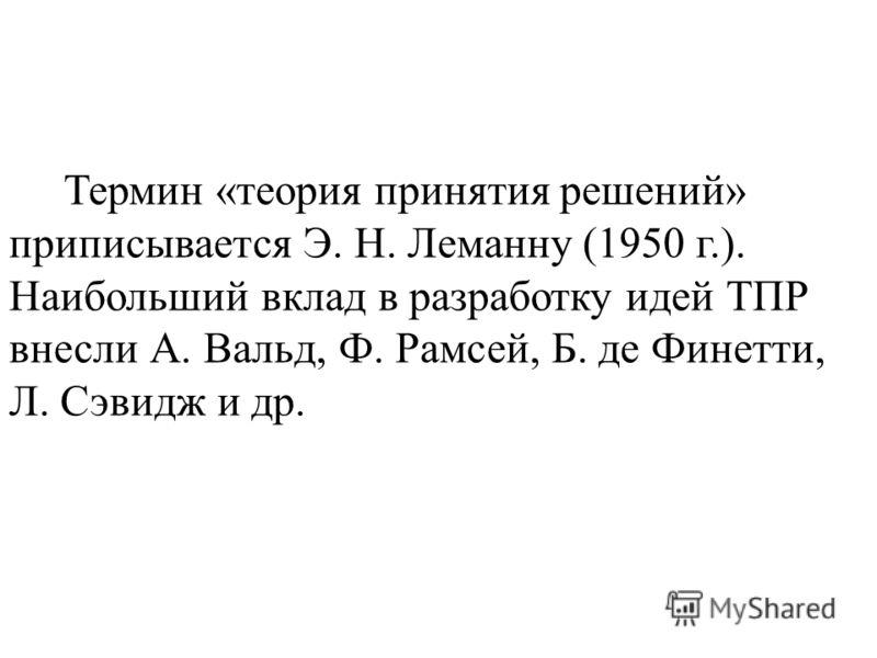 Термин «теория принятия решений» приписывается Э. Н. Леманну (1950 г.). Наибольший вклад в разработку идей ТПР внесли А. Вальд, Ф. Рамсей, Б. де Финетти, Л. Сэвидж и др.