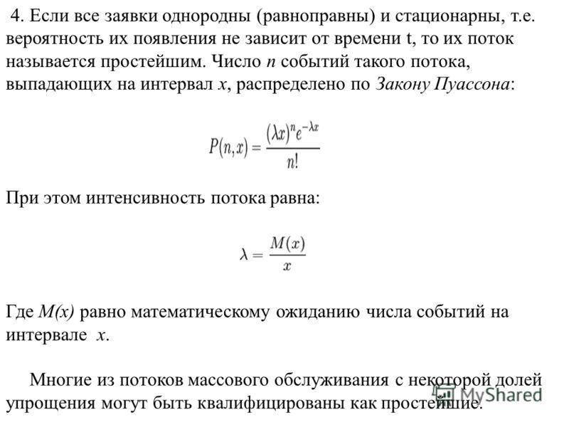 4. Если все заявки однородны (равноправны) и стационарны, т.е. вероятность их появления не зависит от времени t, то их поток называется простейшим. Число n событий такого потока, выпадающих на интервал x, распределено по Закону Пуассона: При этом инт