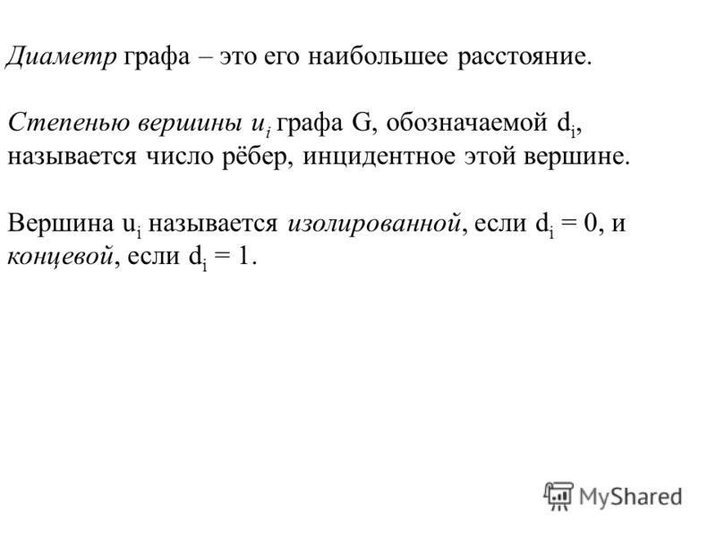 Диаметр графа – это его наибольшее расстояние. Степенью вершины u i графа G, обозначаемой d i, называется число рёбер, инцидентное этой вершине. Вершина u i называется изолированной, если d i = 0, и концевой, если d i = 1.