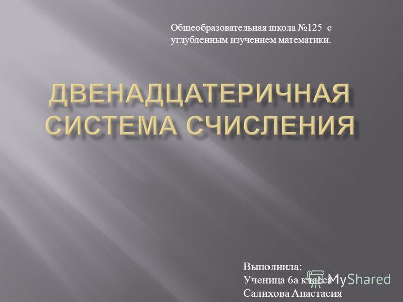 Выполнила : Ученица 6 а класса Салихова Анастасия Общеобразовательная школа 125 с углубленным изучением математики.