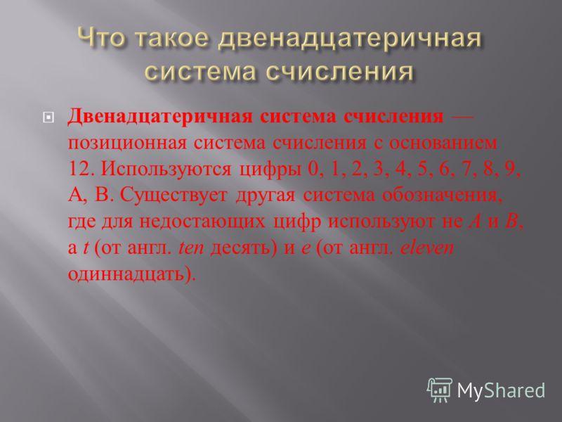 Двенадцатеричная система счисления позиционная система счисления с основанием 12. Используются цифры 0, 1, 2, 3, 4, 5, 6, 7, 8, 9, A, B. Существует другая система обозначения, где для недостающих цифр используют не A и B, а t ( от англ. ten десять )