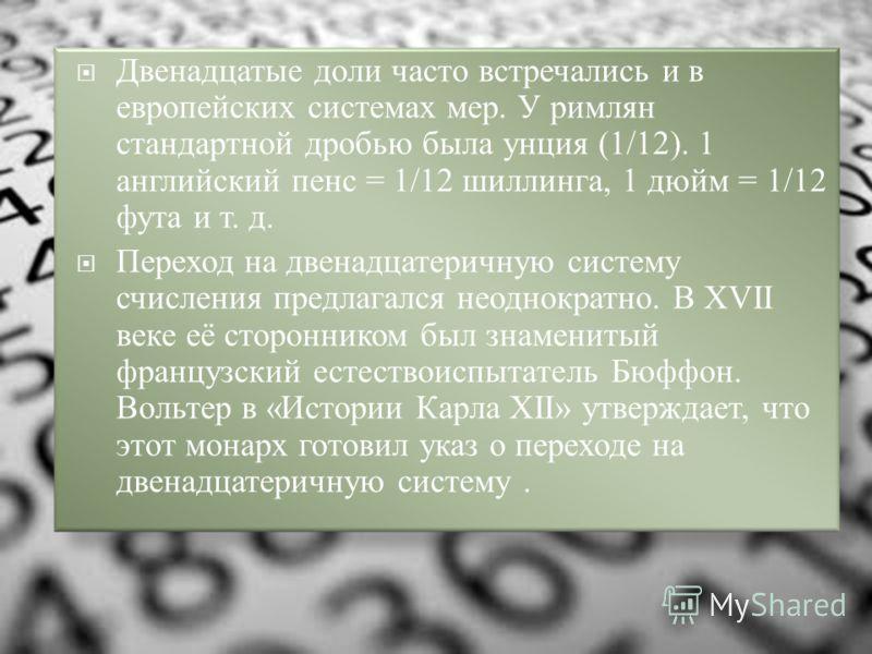 Двенадцатые доли часто встречались и в европейских системах мер. У римлян стандартной дробью была унция (1/12). 1 английский пенс = 1/12 шиллинга, 1 дюйм = 1/12 фута и т. д. Переход на двенадцатеричную систему счисления предлагался неоднократно. В XV