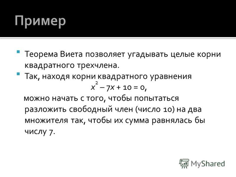Теорема Виета позволяет угадывать целые корни квадратного трехчлена. Так, находя корни квадратного уравнения x 2 – 7x + 10 = 0, можно начать с того, чтобы попытаться разложить свободный член (число 10) на два множителя так, чтобы их сумма равнялась б
