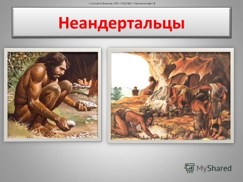 Неандертальцы г.Усолье-Сибирское, МОУ «СОШ 2», Масленникова Г.В.