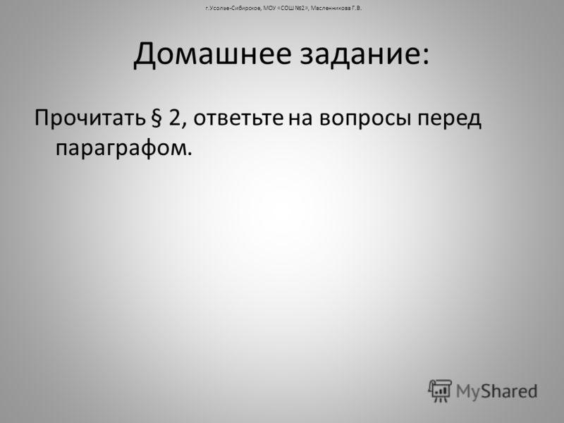 Домашнее задание: Прочитать § 2, ответьте на вопросы перед параграфом. г.Усолье-Сибирское, МОУ «СОШ 2», Масленникова Г.В.