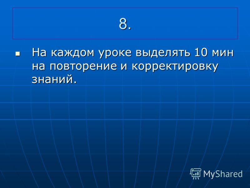 8. На каждом уроке выделять 10 мин на повторение и корректировку знаний. На каждом уроке выделять 10 мин на повторение и корректировку знаний.