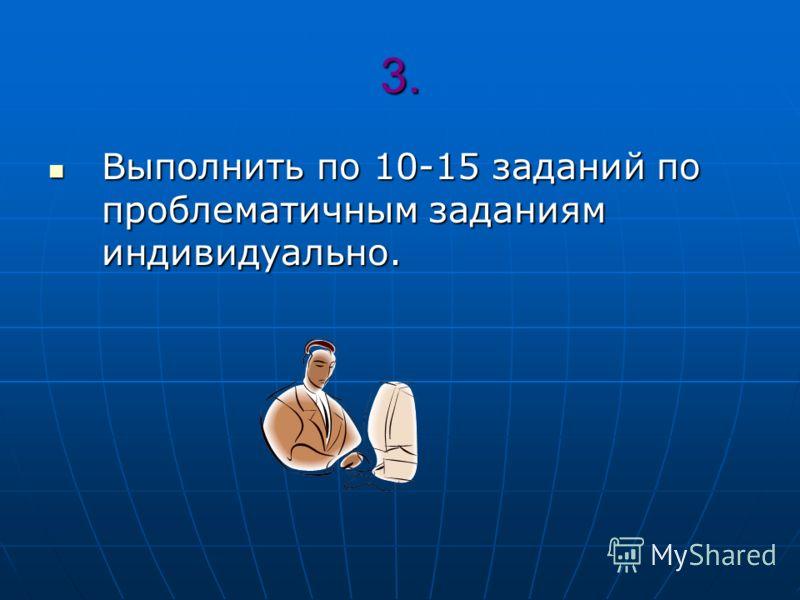 3. Выполнить по 10-15 заданий по проблематичным заданиям индивидуально. Выполнить по 10-15 заданий по проблематичным заданиям индивидуально.