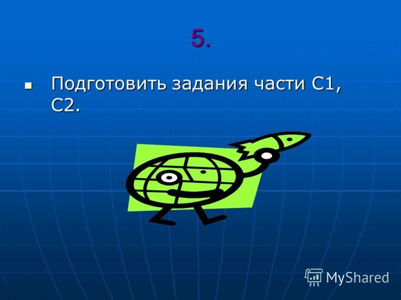 5. Подготовить задания части С1, С2. Подготовить задания части С1, С2.