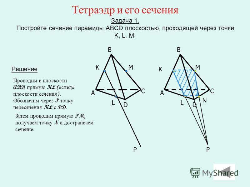 Тетраэдр и его сечения Задача 1. Постройте сечение пирамиды ABCD плоскостью, проходящей через точки K, L, M. Решение B A D C KM L P B A D C M K L P Проводим в плоскости ABD прямую KL (« след » плоскости сечения ). Обозначим через P точку пересечения