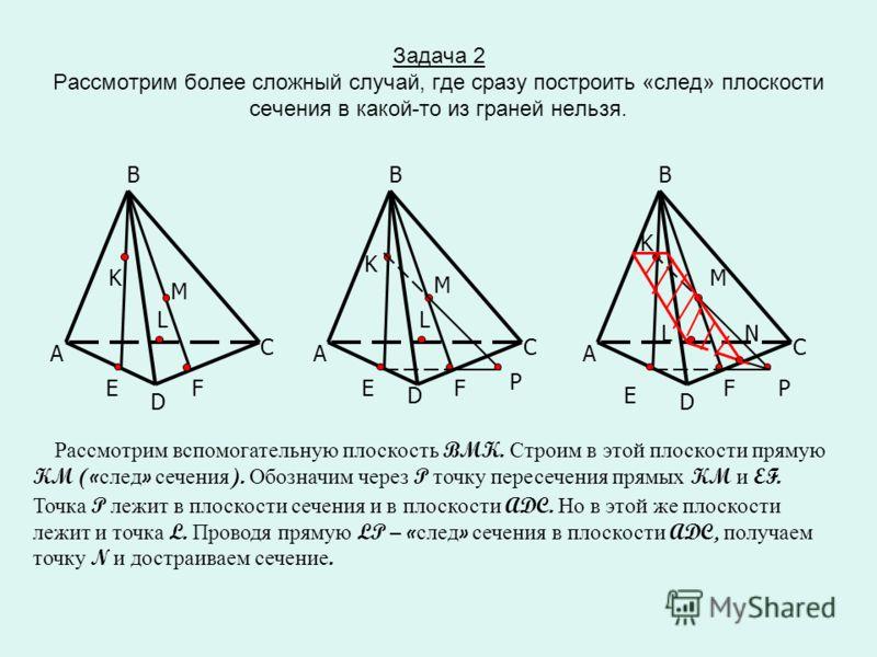Задача 2 Рассмотрим более сложный случай, где сразу построить «след» плоскости сечения в какой-то из граней нельзя. D A C B EF L M K A C B EF L M K P A C B E F L M K P Рассмотрим вспомогательную плоскость BMK. Строим в этой плоскости прямую KM (« сле