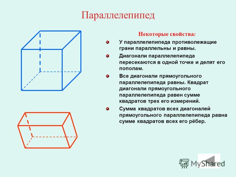 Параллелепипед Некоторые свойства : У параллелепипеда противолежащие грани параллельны и равны. Диагонали параллелепипеда пересекаются в одной точке и делят его пополам. Все диагонали прямоугольного параллелепипеда равны. Квадрат диагонали прямоуголь