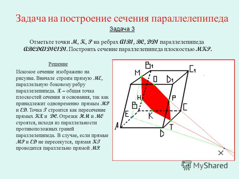 Задача на построение сечения параллелепипеда Задача 3 Отметьте точки M, K, P на ребрах A1B1, BC, DD1 параллелепипеда ABCDA1D1C1D1. Построить сечение параллелепипеда плоскостью MKP. Решение Искомое сечение изображено на рисунке. Вначале строим прямую